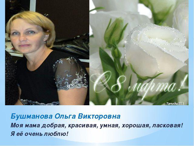 Бушманова Ольга Викторовна Моя мама добрая, красивая, умная, хорошая, ласкова...