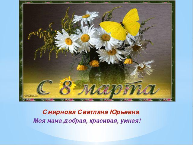 Смирнова Светлана Юрьевна Моя мама добрая, красивая, умная!