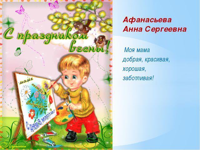 Афанасьева Анна Сергеевна Моя мама добрая, красивая, хорошая, заботливая!