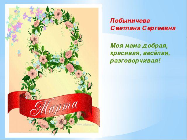 Лобыничева Светлана Сергеевна Моя мама добрая, красивая, весёлая, разговорчив...