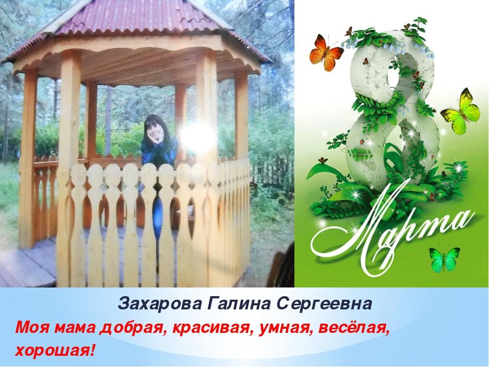 Захарова Галина Сергеевна Моя мама добрая, красивая, умная, весёлая, хорошая!