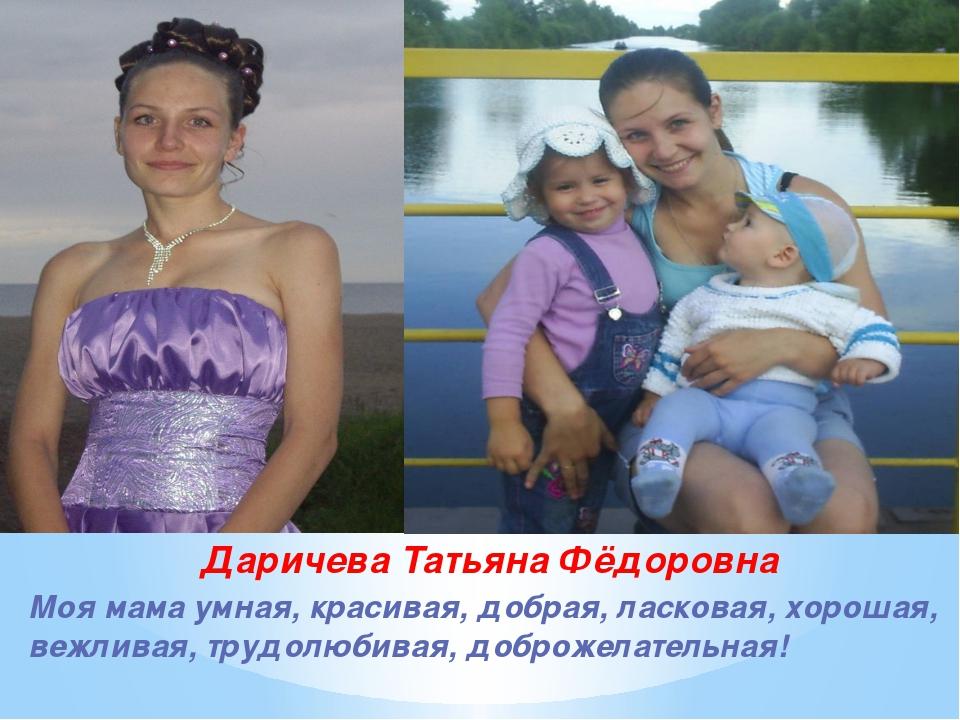 Даричева Татьяна Фёдоровна Моя мама умная, красивая, добрая, ласковая, хороша...