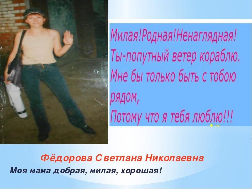 Фёдорова Светлана Николаевна Моя мама добрая, милая, хорошая!