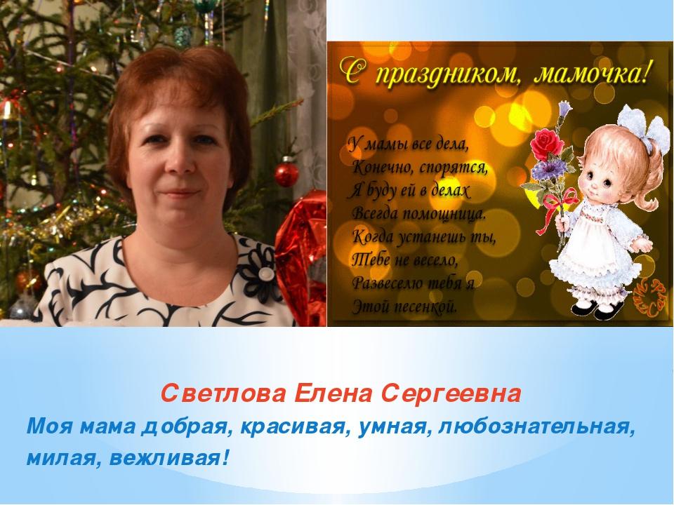 Светлова Елена Сергеевна Моя мама добрая, красивая, умная, любознательная, ми...
