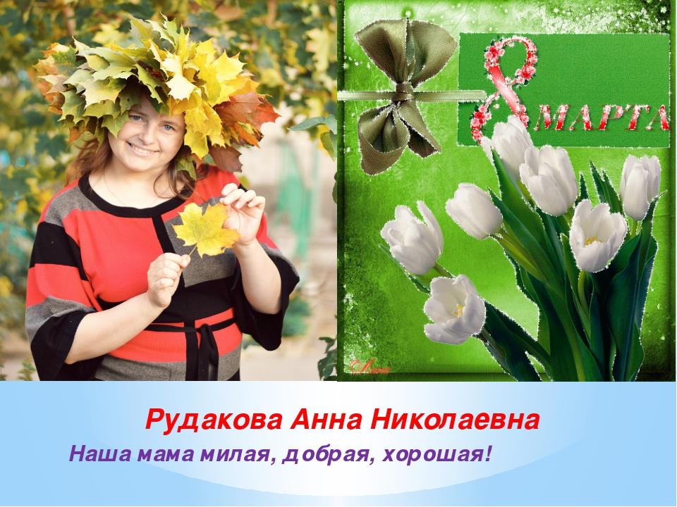 Рудакова Анна Николаевна Наша мама милая, добрая, хорошая!