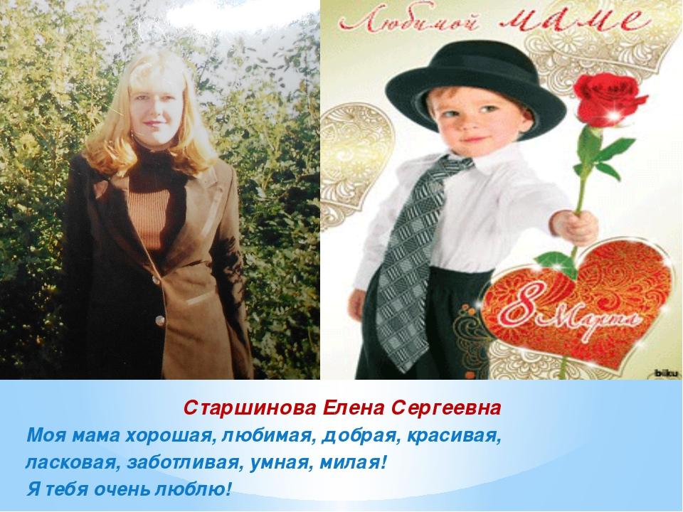 Старшинова Елена Сергеевна Моя мама хорошая, любимая, добрая, красивая, ласко...
