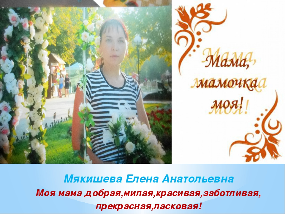 Мякишева Елена Анатольевна Моя мама добрая,милая,красивая,заботливая, прекра...
