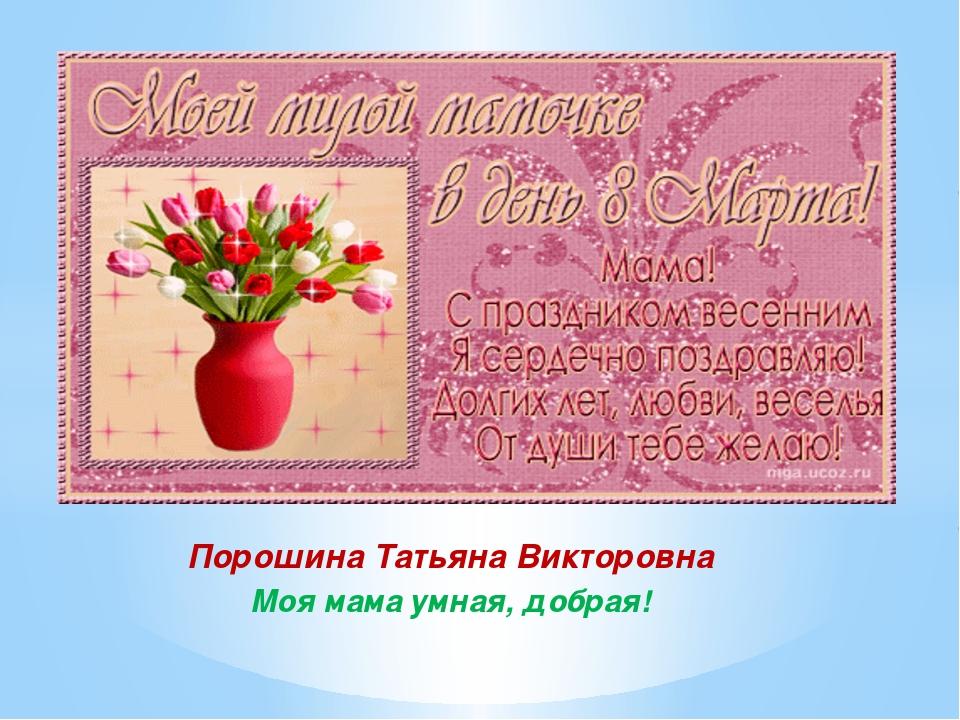 Порошина Татьяна Викторовна Моя мама умная, добрая!