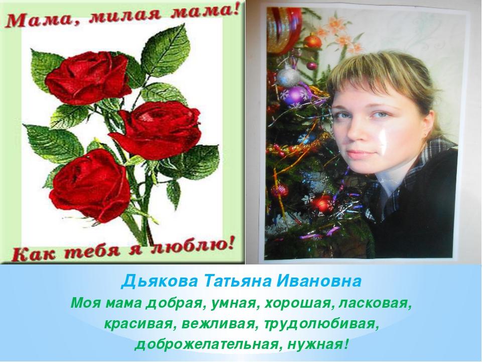 Дьякова Татьяна Ивановна Моя мама добрая, умная, хорошая, ласковая, красивая,...