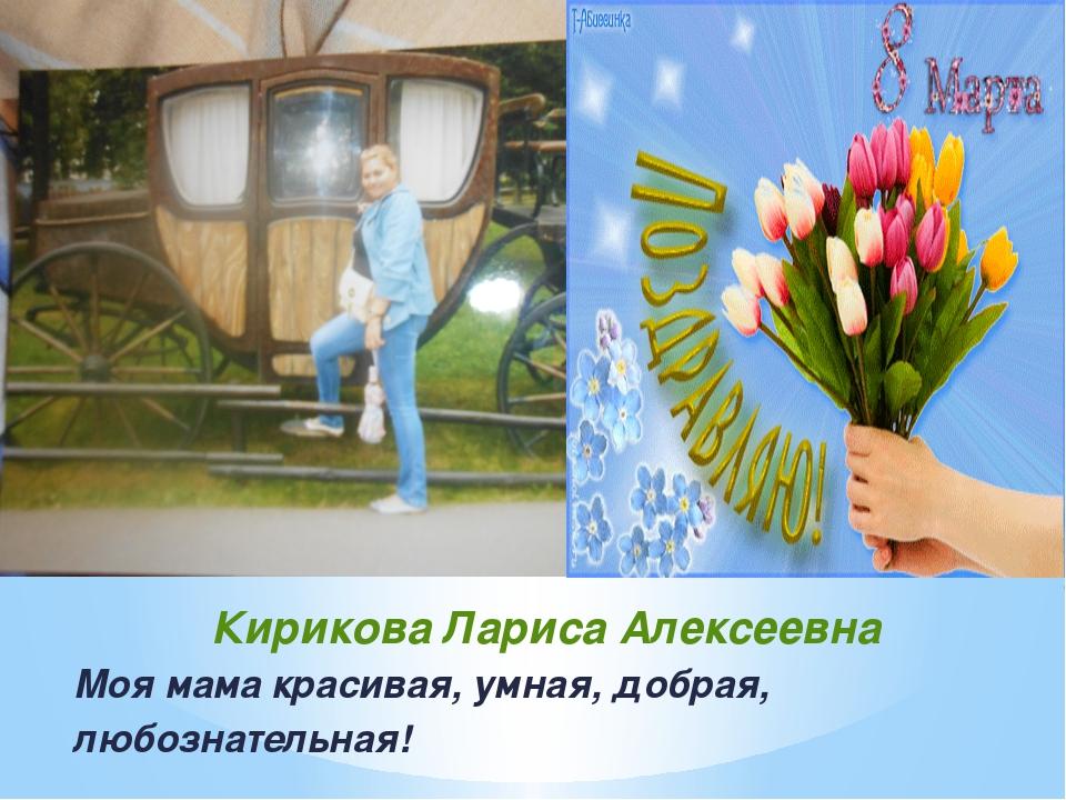 Кирикова Лариса Алексеевна Моя мама красивая, умная, добрая, любознательная!