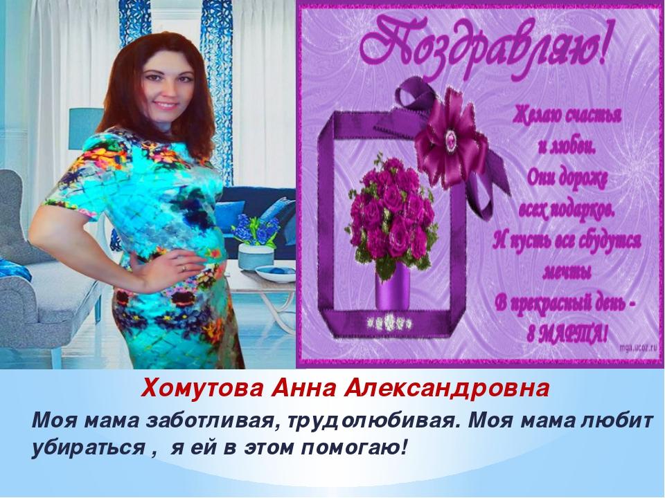 Хомутова Анна Александровна Моя мама заботливая, трудолюбивая. Моя мама любит...