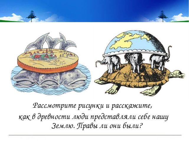 Рассмотрите рисунки и расскажите, как в древности люди представляли себе нашу...