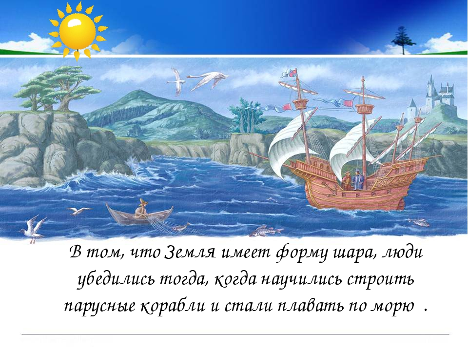 В том, что Земля имеет форму шара, люди убедились тогда, когда научились стр...