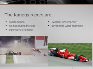 The famous racers are: Ayrton Senna he died during the race triple world cham