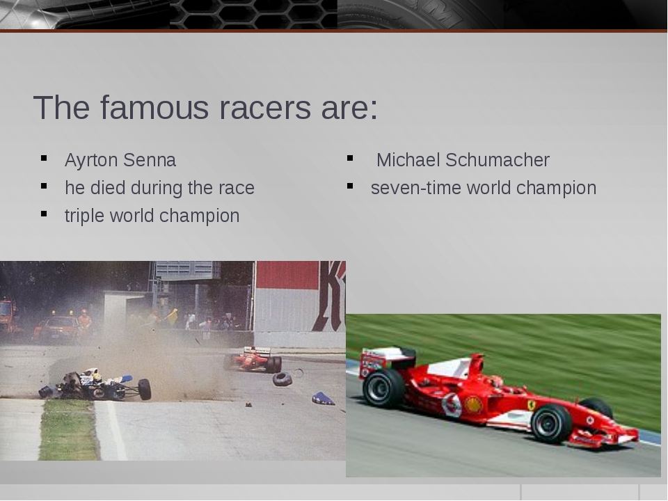 The famous racers are: Ayrton Senna he died during the race triple world cham...