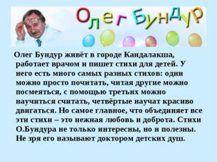Олег Бундур живёт в городе Кандалакша, работает врачом и пишет стихи для дет