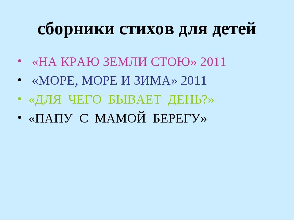сборники стихов для детей «НА КРАЮ ЗЕМЛИ СТОЮ» 2011 «МОРЕ, МОРЕ И ЗИМА» 2011...