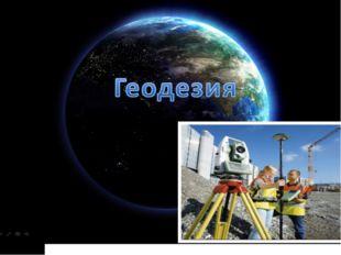 Геодезия — отрасль производства, связанная с измерениями на местности. Являет