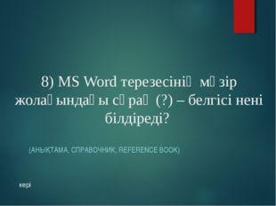 8) MS Word терезесінің мәзір жолағындағы сұрақ (?) – белгісі нені білдіреді?