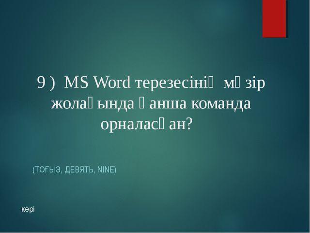 9 ) MS Word терезесінің мәзір жолағында қанша команда орналасқан? (ТОҒЫЗ, ДЕВ...