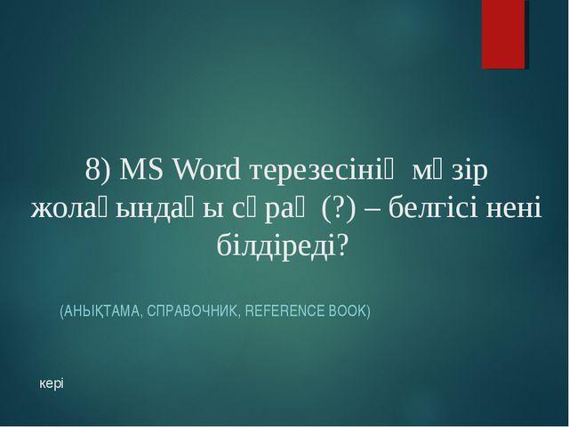 8) MS Word терезесінің мәзір жолағындағы сұрақ (?) – белгісі нені білдіреді?...