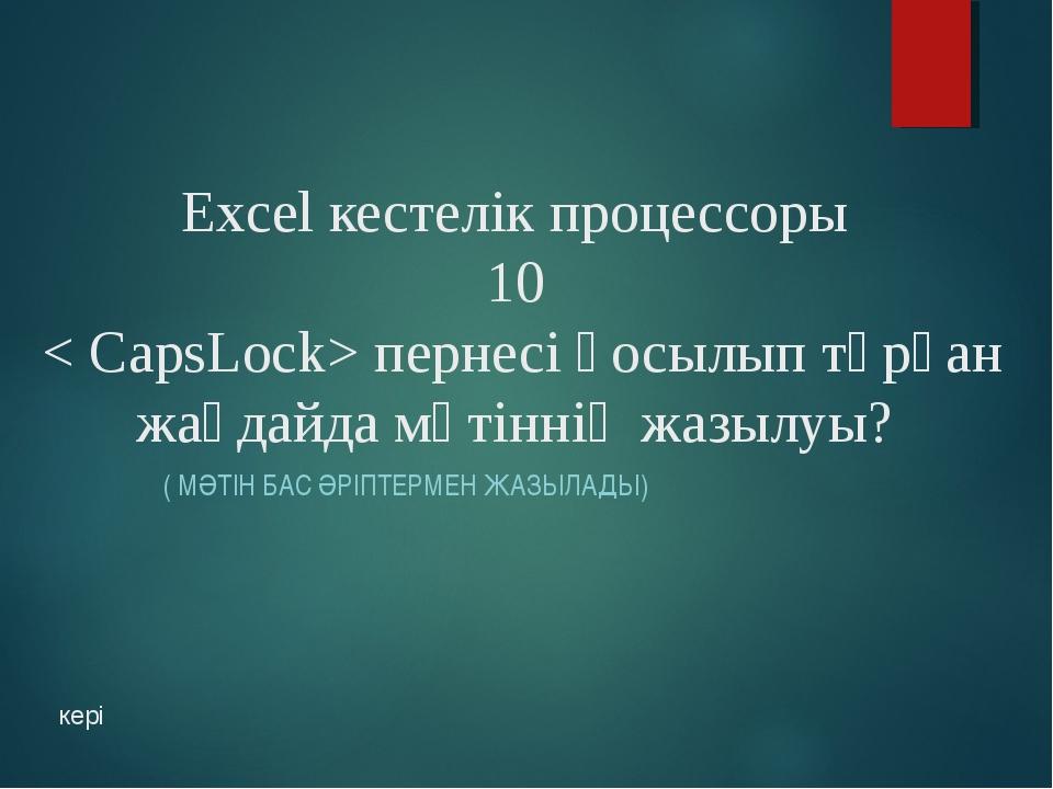 Exсel кестелік процессоры 10 < CapsLock> пернесі қосылып тұрған жағдайда мәті...