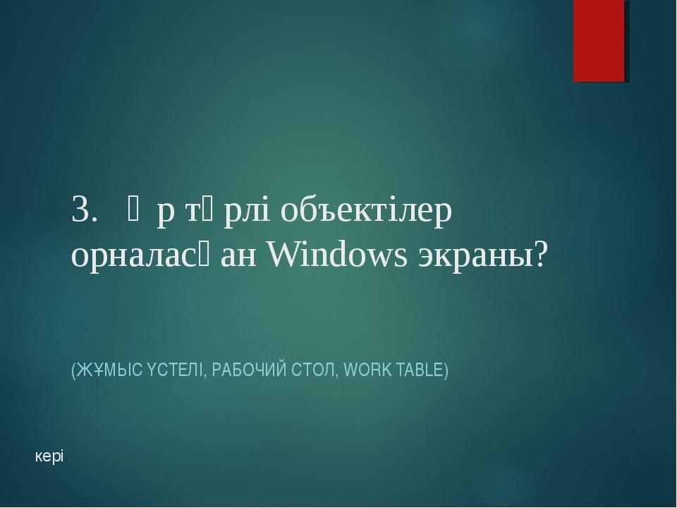 3. Әр түрлі объектілер орналасқан Windows экраны? (ЖҰМЫС ҮСТЕЛІ, РАБОЧИЙ СТОЛ...