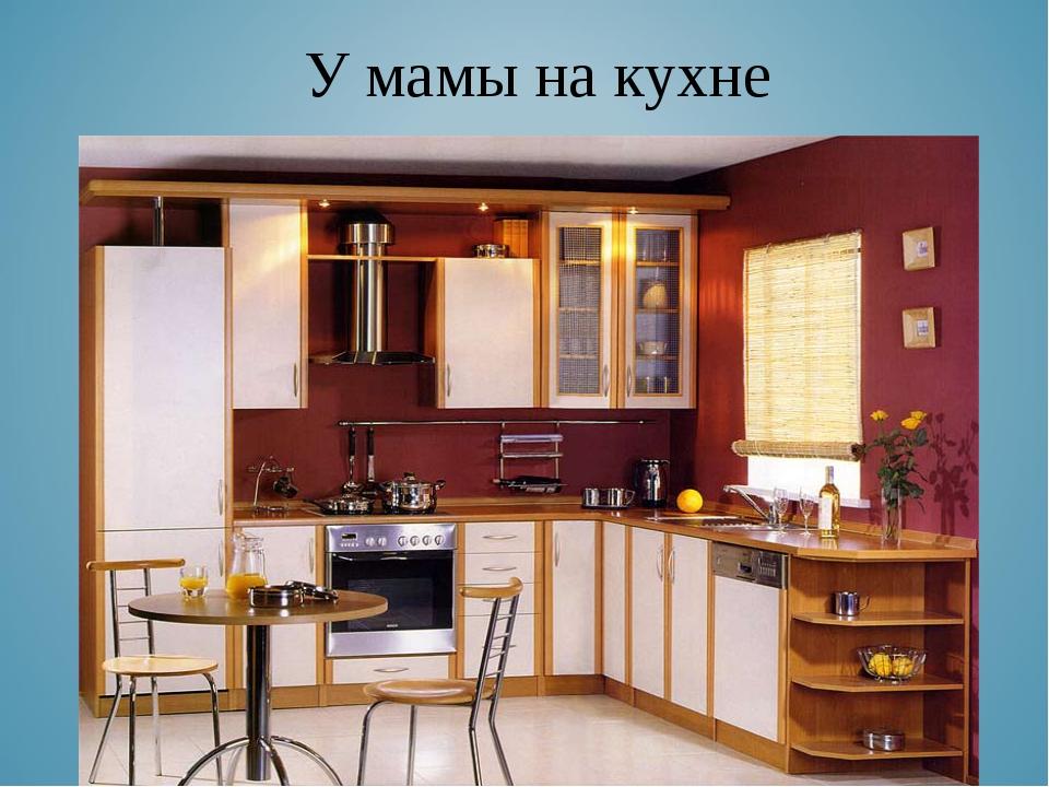 КУХНЯ. У мамы на кухне