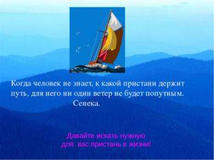 Когда человек не знает, к какой пристани держит путь, для него ни один ветер