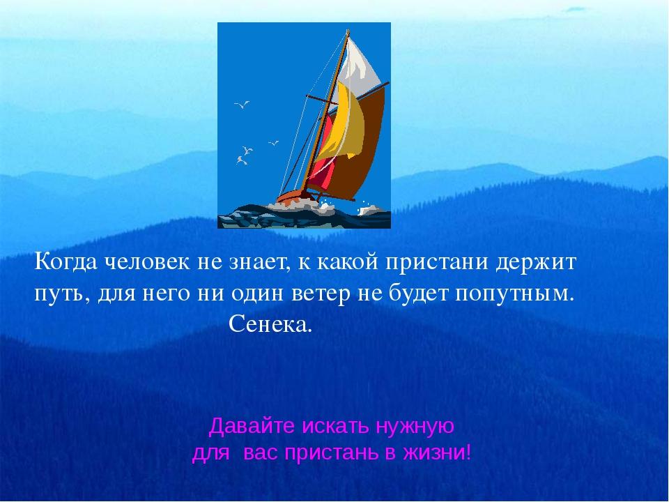 Когда человек не знает, к какой пристани держит путь, для него ни один ветер...
