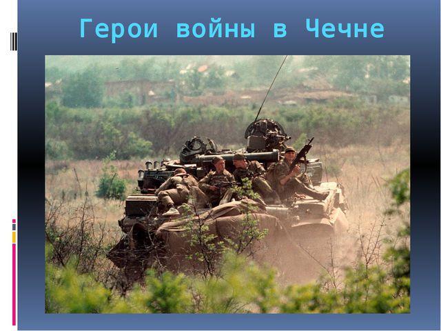 Герои войны в Чечне