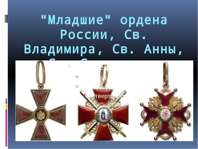 """""""Младшие"""" ордена России, Св. Владимира, Св. Анны, Св. Станислава"""