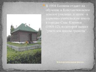 В 1904 Есенина отдают на обучение в Константиновское земское училище, а затем
