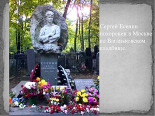 Сергей Есенин похоронен в Москве на Ваганьковском кладбище.