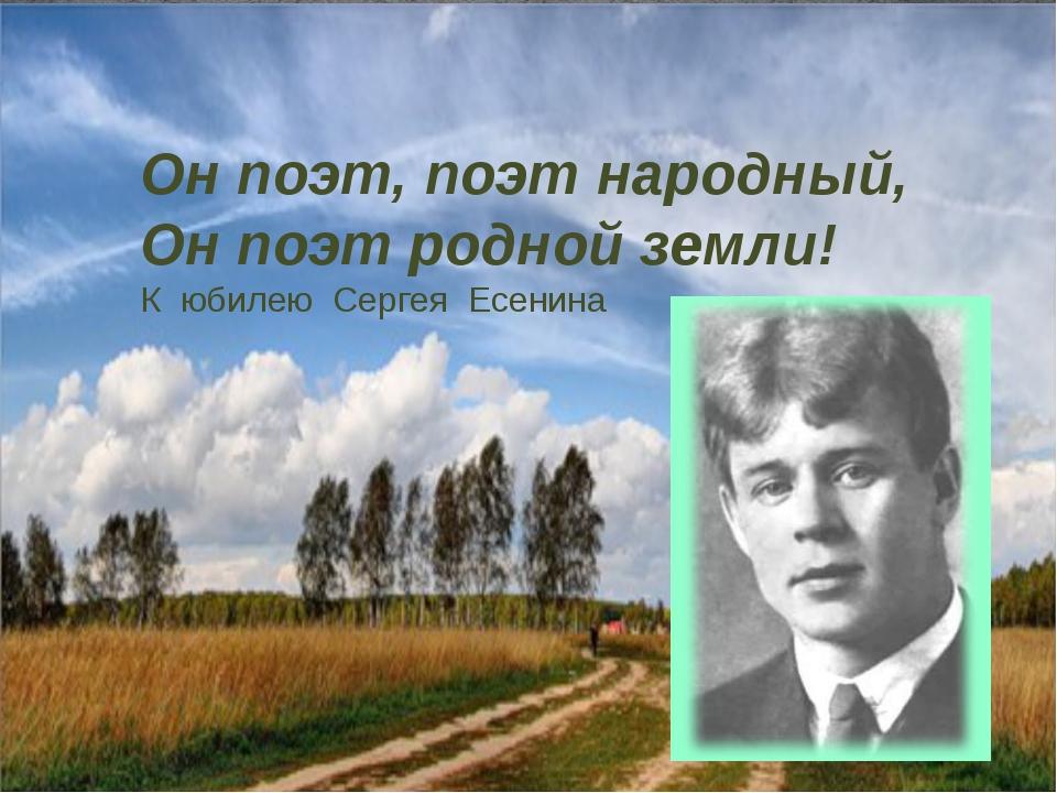 Он поэт, поэт народный, Он поэт родной земли! К юбилею Сергея Есенина