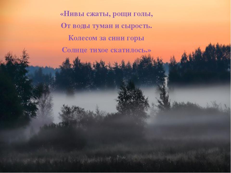 «Нивы сжаты, рощи голы, От воды туман и сырость. Колесом за сини горы Солнце...