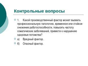 Контрольные вопросы 1.Какой производственный фактор может вызвать профессион