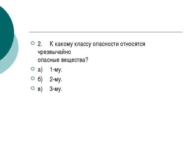 2.К какому классу опасности относятся чрезвычайно опасные вещества? а)1-му....