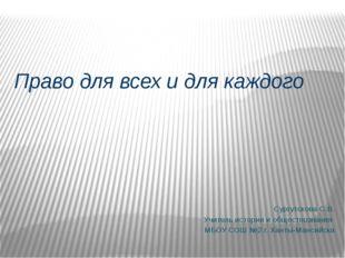 Право для всех и для каждого Сургутскова С.В. Учитель истории и обществознан