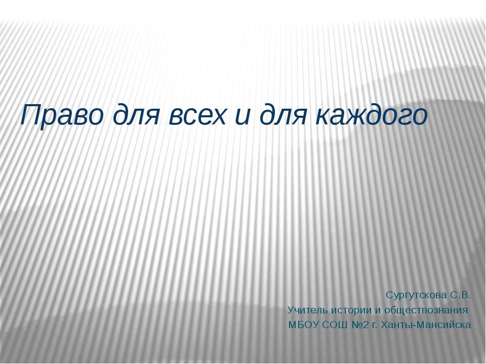 Право для всех и для каждого Сургутскова С.В. Учитель истории и обществознан...