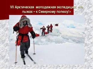 VII Арктическая молодежная экспедиция: «На лыжах – к Северному полюсу!»