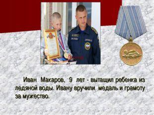 Иван Макаров, 9 лет - вытащил ребенка из ледяной воды. Ивану вручили медаль