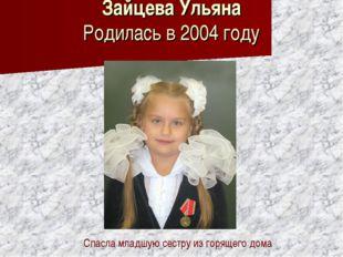 Зайцева Ульяна Родилась в 2004 году Спасла младшую сестру из горящего дома