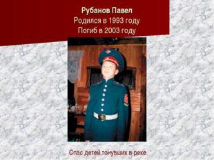 Рубанов Павел Родился в 1993 году Погиб в 2003 году Спас детей тонувших в ре