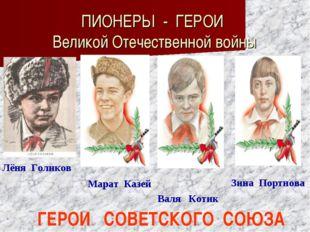 ПИОНЕРЫ - ГЕРОИ Великой Отечественной войны Лёня Голиков Марат Казей Валя Кот