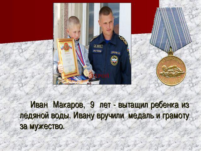 Иван Макаров, 9 лет - вытащил ребенка из ледяной воды. Ивану вручили медаль...