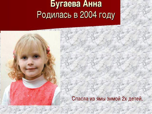 Бугаева Анна Родилась в 2004 году Спасла из ямы зимой 2х детей.
