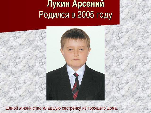 Лукин Арсений Родился в 2005 году Ценой жизни спас младшую сестрёнку из горящ...