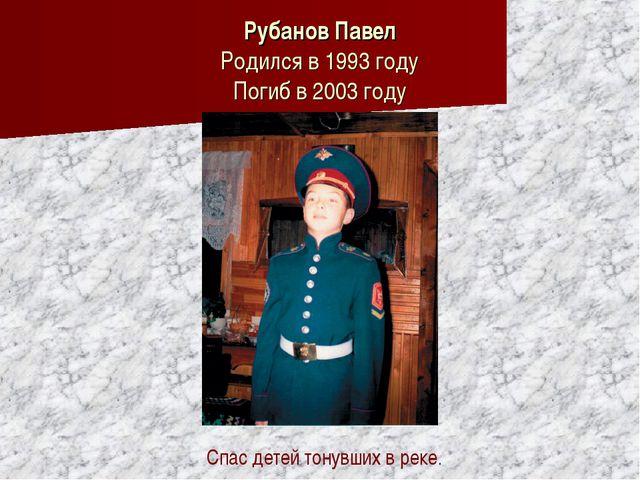 Рубанов Павел Родился в 1993 году Погиб в 2003 году Спас детей тонувших в ре...