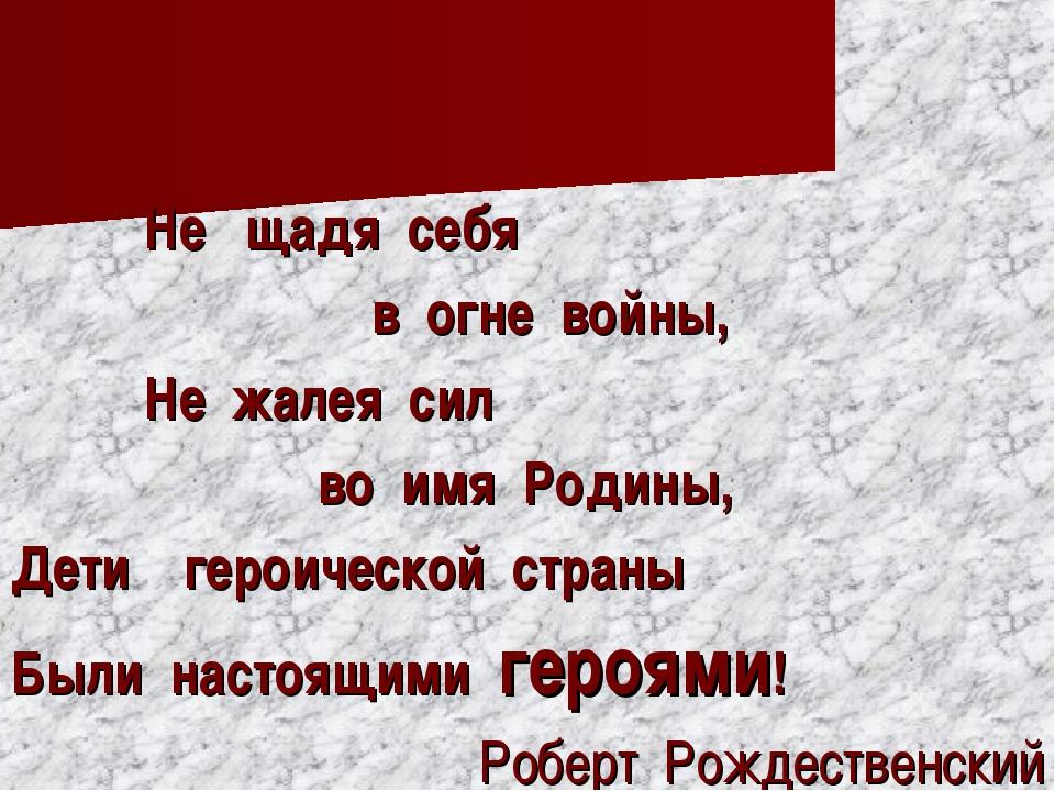 Не щадя себя в огне войны, Не жалея сил во имя Родины, Дети героической стра...